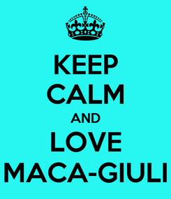 Poster: KEEP CALM AND LOVE MACA-GIULI