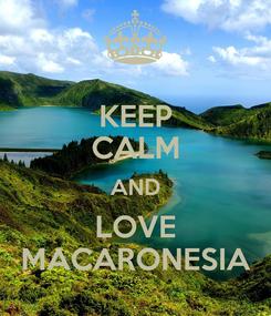 Poster: KEEP CALM AND LOVE MACARONESIA
