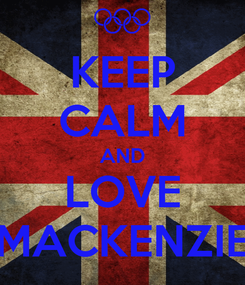 Poster: KEEP CALM AND LOVE MACKENZIE