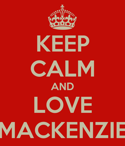 Poster: KEEP CALM AND LOVE MACKENZIE