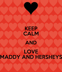 Poster: KEEP CALM AND LOVE MADDY AND HERSHEYS