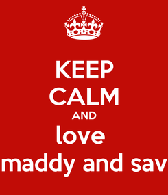 Poster: KEEP CALM AND love  maddy and sav