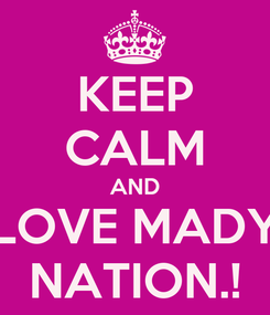 Poster: KEEP CALM AND LOVE MADY NATION.!