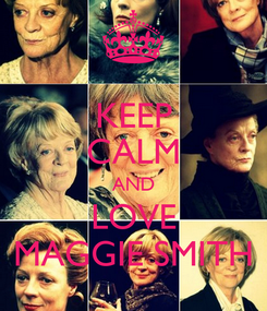 Poster: KEEP CALM AND LOVE MAGGIE SMITH