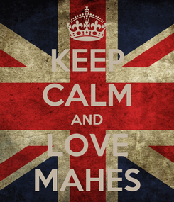 Poster: KEEP CALM AND LOVE MAHES