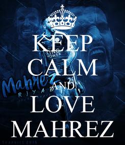 Poster: KEEP CALM AND LOVE MAHREZ