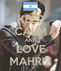 Poster: KEEP CALM AND LOVE MAHRIZ