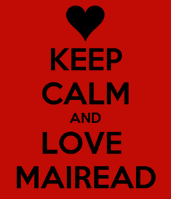 Poster: KEEP CALM AND LOVE  MAIREAD