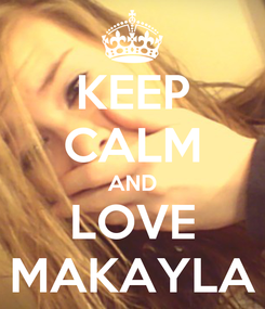 Poster: KEEP CALM AND LOVE MAKAYLA
