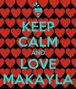 Poster: KEEP CALM AND LOVE MAKAYLA