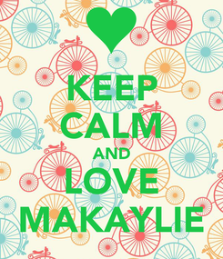 Poster: KEEP CALM AND LOVE MAKAYLIE