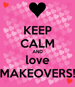 Poster: KEEP CALM AND love MAKEOVERS!