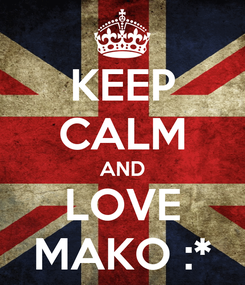 Poster: KEEP CALM AND LOVE MAKO :*