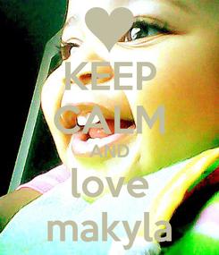 Poster: KEEP CALM AND love makyla