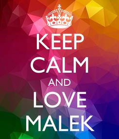Poster: KEEP CALM AND LOVE MALEK