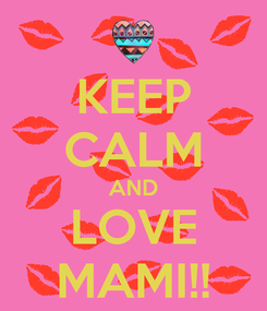 Poster: KEEP CALM AND LOVE MAMI!!