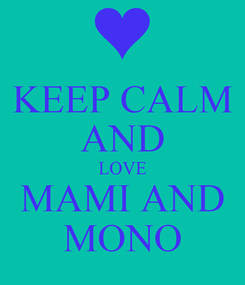 Poster: KEEP CALM AND LOVE MAMI AND MONO