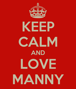 Poster: KEEP CALM AND LOVE MANNY