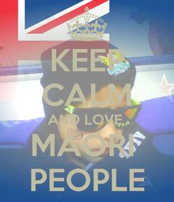 Poster: KEEP CALM AND LOVE  MAORI  PEOPLE