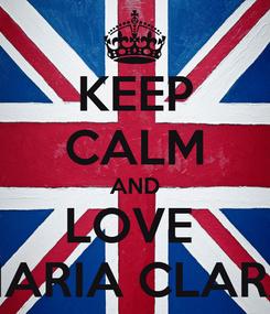 Poster: KEEP CALM AND LOVE  MARIA CLARA