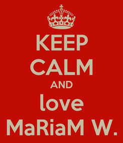 Poster: KEEP CALM AND love MaRiaM W.