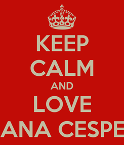 Poster: KEEP CALM AND LOVE MARIANA CESPEDESS