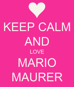 Poster: KEEP CALM AND LOVE MARIO MAURER