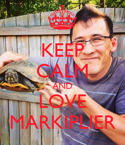 Poster: KEEP CALM AND LOVE MARKIPLIER