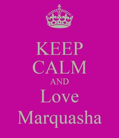 Poster: KEEP CALM AND Love Marquasha