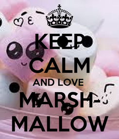 Poster: KEEP CALM AND LOVE  MARSH- MALLOW