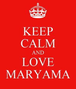 Poster: KEEP CALM AND LOVE MARYAMA