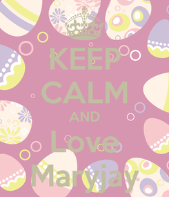Poster: KEEP CALM AND Love Maryjay