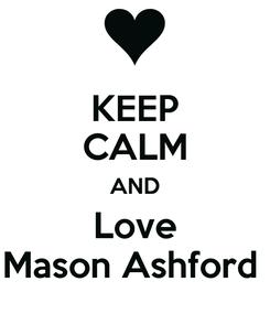 Poster: KEEP CALM AND Love Mason Ashford