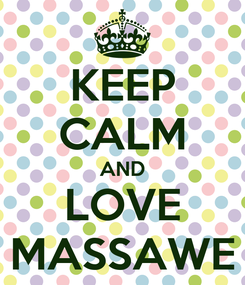 Poster: KEEP CALM AND LOVE MASSAWE