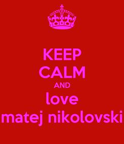 Poster: KEEP CALM AND love matej nikolovski
