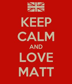 Poster: KEEP CALM AND LOVE MATT