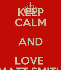 Poster: KEEP CALM AND LOVE  MATT SMITH