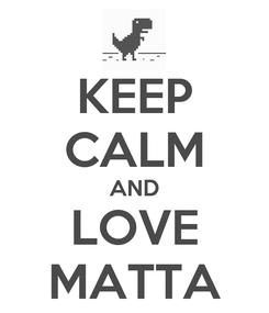 Poster: KEEP CALM AND LOVE MATTA