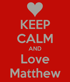Poster: KEEP CALM AND Love Matthew