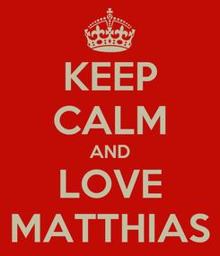 Poster: KEEP CALM AND LOVE MATTHIAS