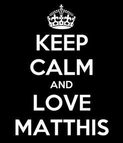 Poster: KEEP CALM AND LOVE MATTHIS