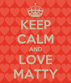 Poster: KEEP CALM AND LOVE MATTY
