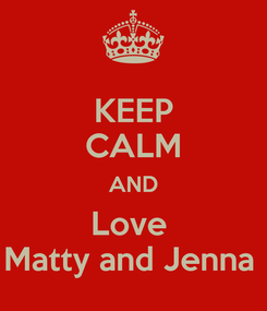 Poster: KEEP CALM AND Love  Matty and Jenna