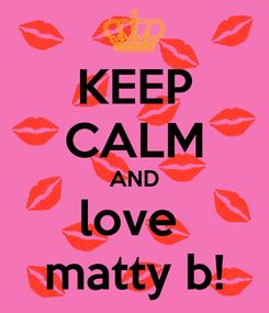 Poster: KEEP CALM AND love  matty b!