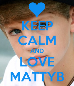 Poster: KEEP CALM AND LOVE MATTYB