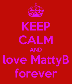 Poster: KEEP CALM AND love MattyB forever
