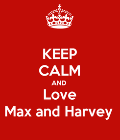 Poster: KEEP CALM AND  Love Max and Harvey