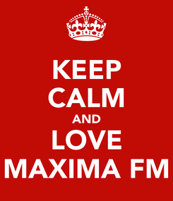 Poster: KEEP CALM AND LOVE MAXIMA FM