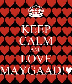 Poster: KEEP CALM AND LOVE MAYGAAD!♥