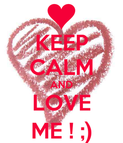 Poster: KEEP CALM AND LOVE ME ! ;)